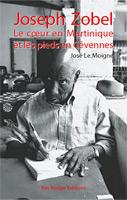 José Le Moigne, Joseph Zobel, le cœur en Martinique et les pieds en Cévennes © Ibis Rouge Editions